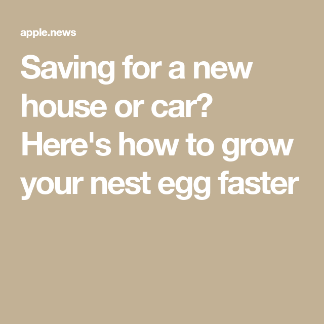 Saving for a house or a car? Here's how to grow your nest egg faster